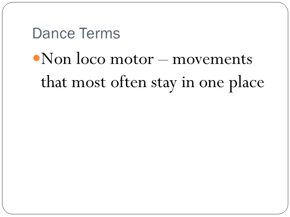 Dance Terms Non loco motor – movements that most often stay in one place