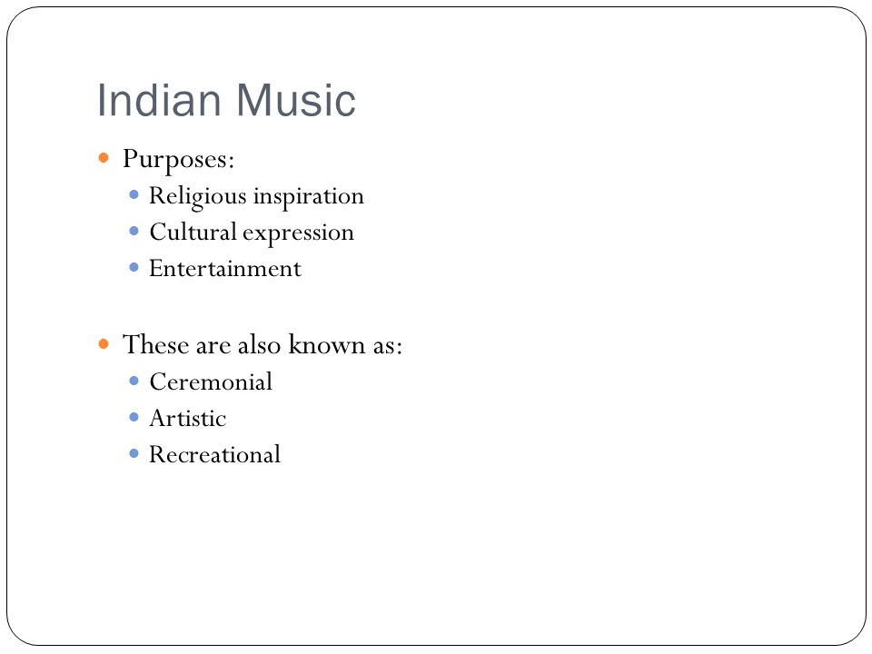 Indian Music Purposes: Religious inspiration Cultural expression Entertainment These are also known as: Ceremonial Artistic Recreational