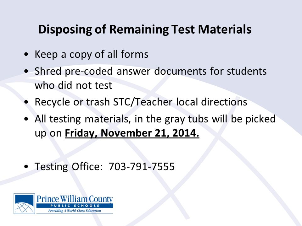 Disposing of Remaining Test Materials Keep a copy of all forms Shred pre-coded answer documents for students who did not test Recycle or trash STC/Teacher local directions All testing materials, in the gray tubs will be picked up on Friday, November 21, 2014.