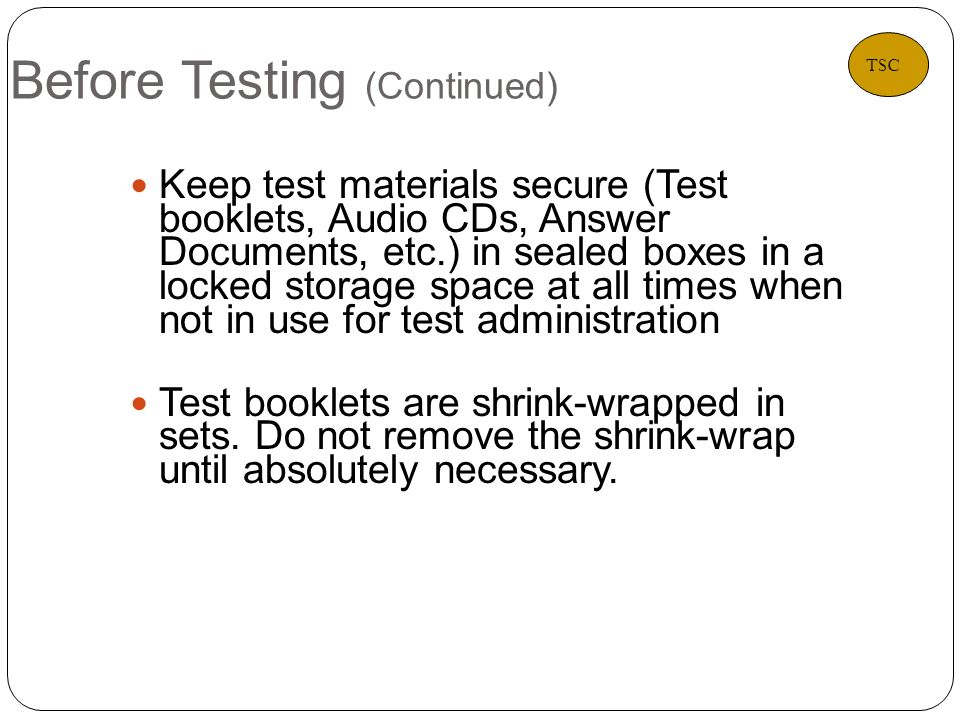 Before Testing (Continued) 10 Keep test materials secure (Test booklets, Audio CDs, Answer Documents, etc.) in sealed boxes in a locked storage space at all times when not in use for test administration Test booklets are shrink-wrapped in sets.