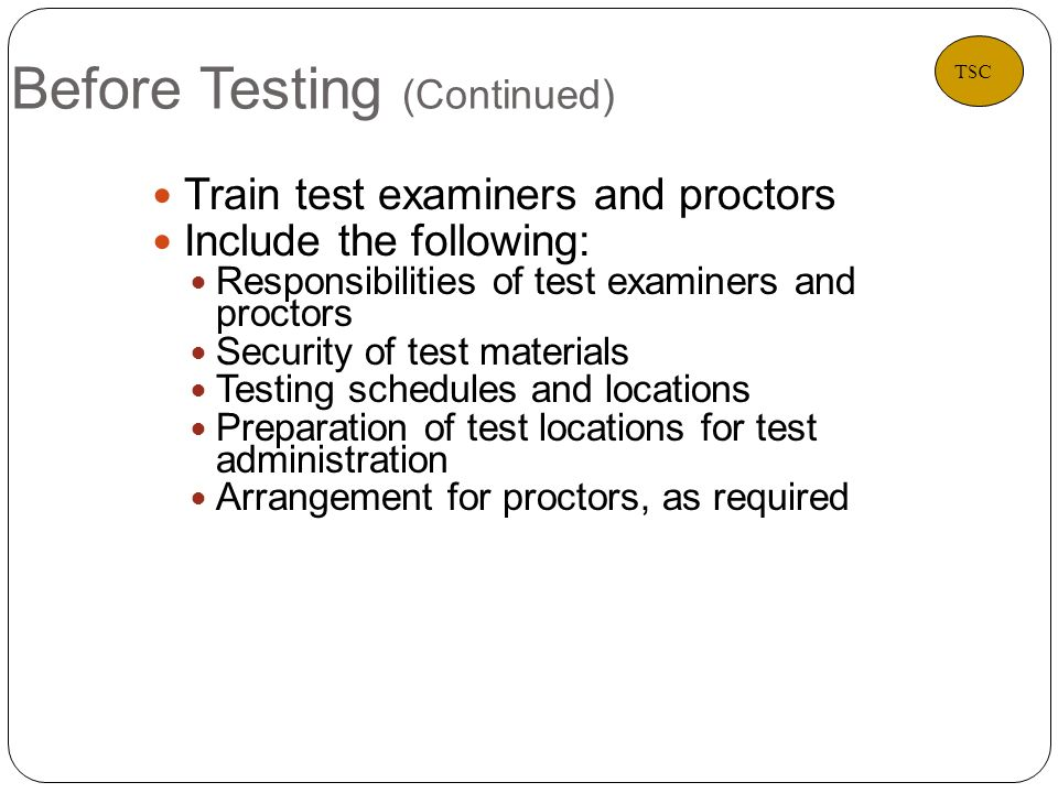 Before Testing (Continued) 11 Train test examiners and proctors Include the following: Responsibilities of test examiners and proctors Security of test materials Testing schedules and locations Preparation of test locations for test administration Arrangement for proctors, as required TSC