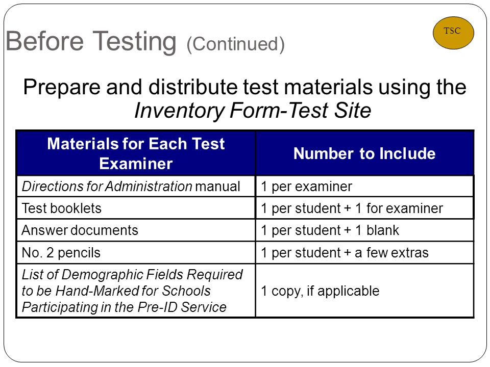 Before Testing (Continued) Prepare and distribute test materials using the Inventory Form-Test Site Materials for Each Test Examiner Number to Include Directions for Administration manual1 per examiner Test booklets1 per student + 1 for examiner Answer documents1 per student + 1 blank No.