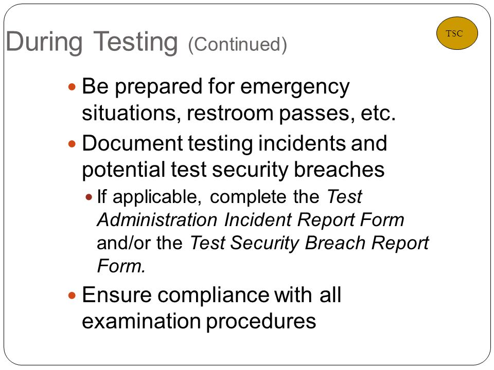 During Testing (Continued) 18 Be prepared for emergency situations, restroom passes, etc.