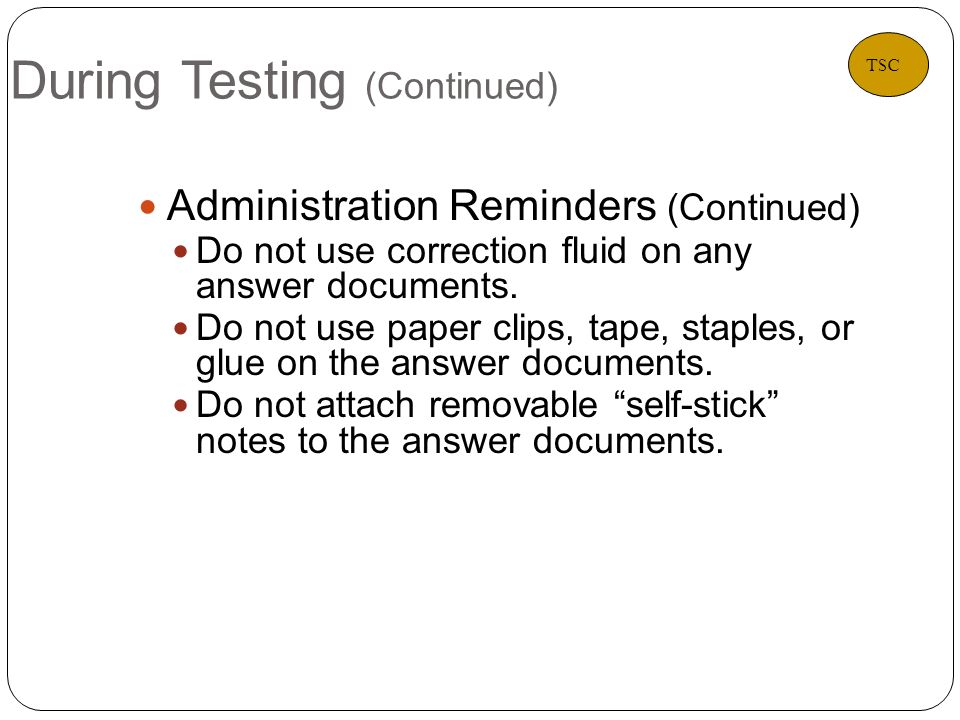 During Testing (Continued) 20 Administration Reminders (Continued) Do not use correction fluid on any answer documents.