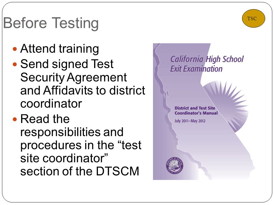 Before Testing 3 Attend training Send signed Test Security Agreement and Affidavits to district coordinator Read the responsibilities and procedures in the test site coordinator section of the DTSCM TSC