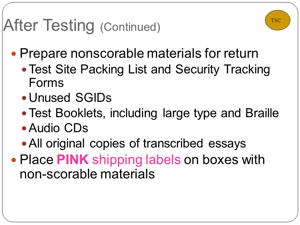 After Testing (Continued) 33 Prepare nonscorable materials for return Test Site Packing List and Security Tracking Forms Unused SGIDs Test Booklets, including large type and Braille Audio CDs All original copies of transcribed essays Place PINK shipping labels on boxes with non-scorable materials TSC