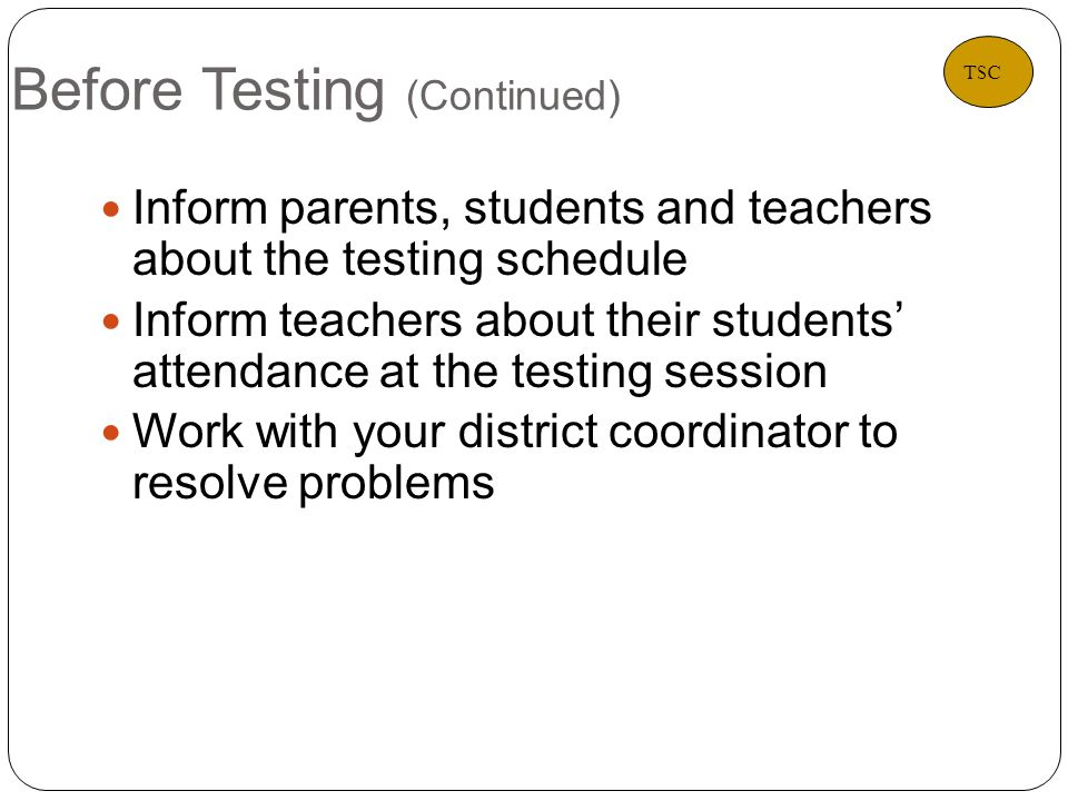 Before Testing (Continued) 4 Inform parents, students and teachers about the testing schedule Inform teachers about their students' attendance at the testing session Work with your district coordinator to resolve problems TSC