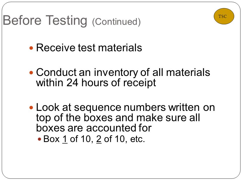 Before Testing (Continued) 8 Receive test materials Conduct an inventory of all materials within 24 hours of receipt Look at sequence numbers written on top of the boxes and make sure all boxes are accounted for Box 1 of 10, 2 of 10, etc.