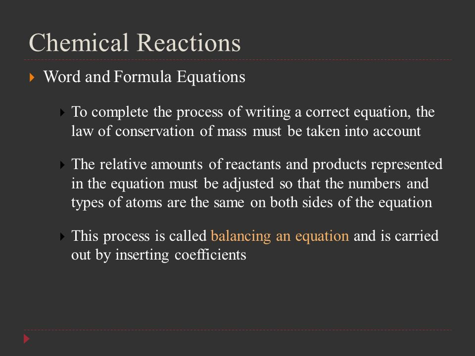 Chemical Reactions  Word and Formula Equations  To complete the process of writing a correct equation, the law of conservation of mass must be taken into account  The relative amounts of reactants and products represented in the equation must be adjusted so that the numbers and types of atoms are the same on both sides of the equation  This process is called balancing an equation and is carried out by inserting coefficients