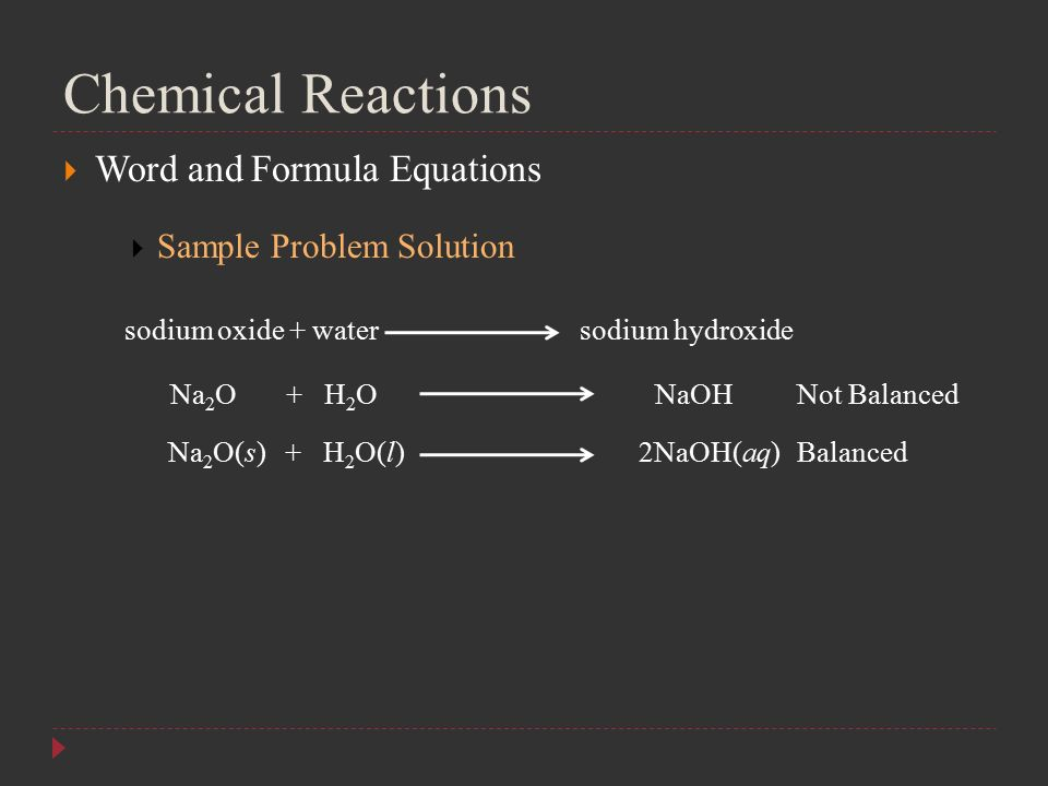 Chemical Reactions  Word and Formula Equations  Sample Problem Solution sodium oxide + water sodium hydroxide Na 2 O + H 2 O NaOH Na 2 O(s) + H 2 O(l) 2NaOH(aq) Not Balanced Balanced