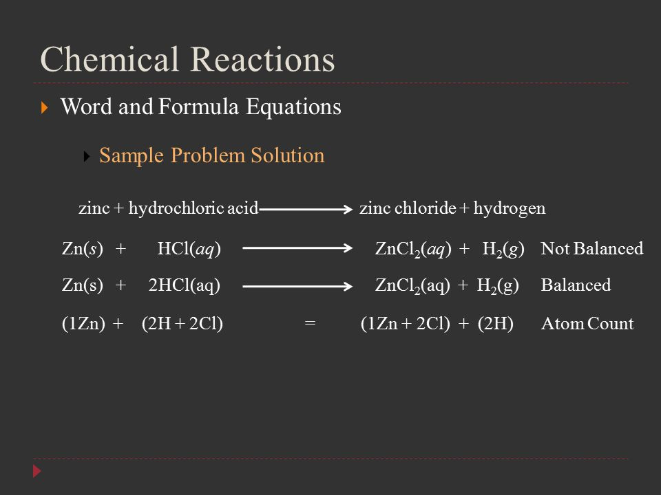 Chemical Reactions  Word and Formula Equations  Sample Problem Solution zinc + hydrochloric acid zinc chloride + hydrogen Zn(s) + HCl(aq) ZnCl 2 (aq) + H 2 (g) Zn(s) + 2HCl(aq) ZnCl 2 (aq) + H 2 (g) Not Balanced Balanced (1Zn) + (2H + 2Cl) = (1Zn + 2Cl) + (2H)Atom Count