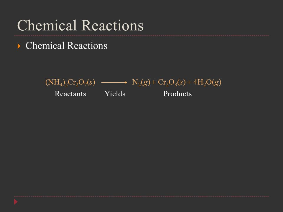 Chemical Reactions  Chemical Reactions (NH 4 ) 2 Cr 2 O 7 (s) N 2 (g) + Cr 2 O 3 (s) + 4H 2 O(g) ReactantsProductsYields