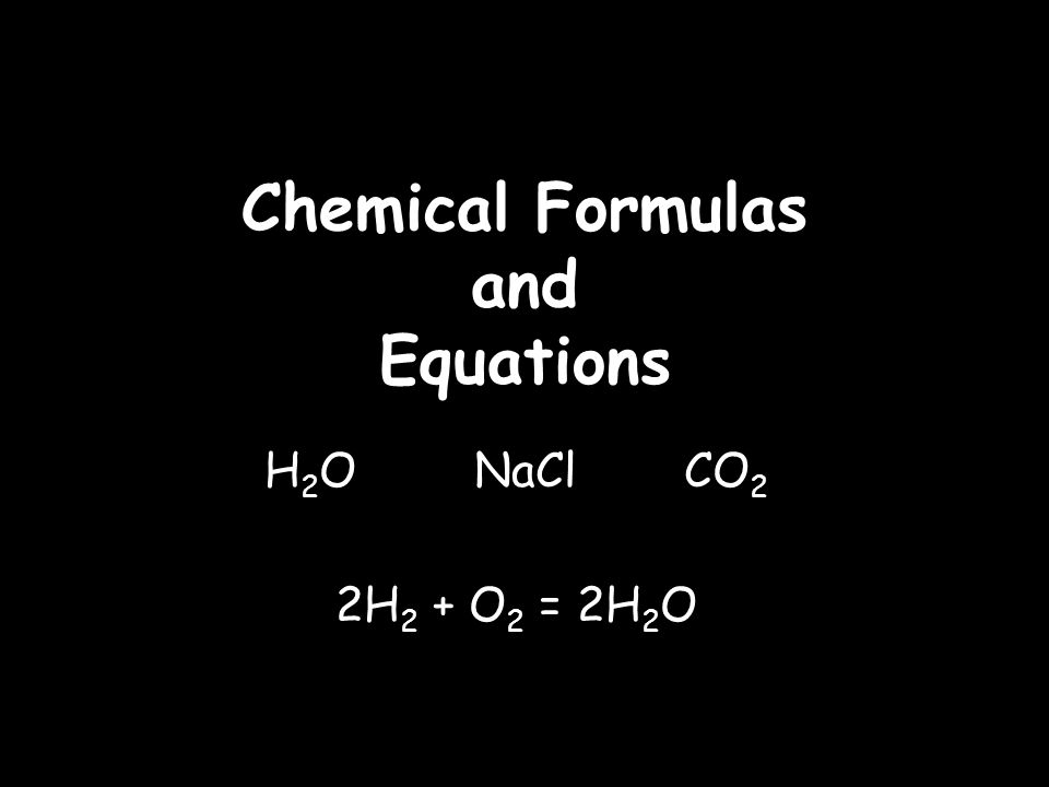 Chemical Formulas and Equations H 2 O NaCl CO 2 2H 2 + O 2 = 2H 2 O