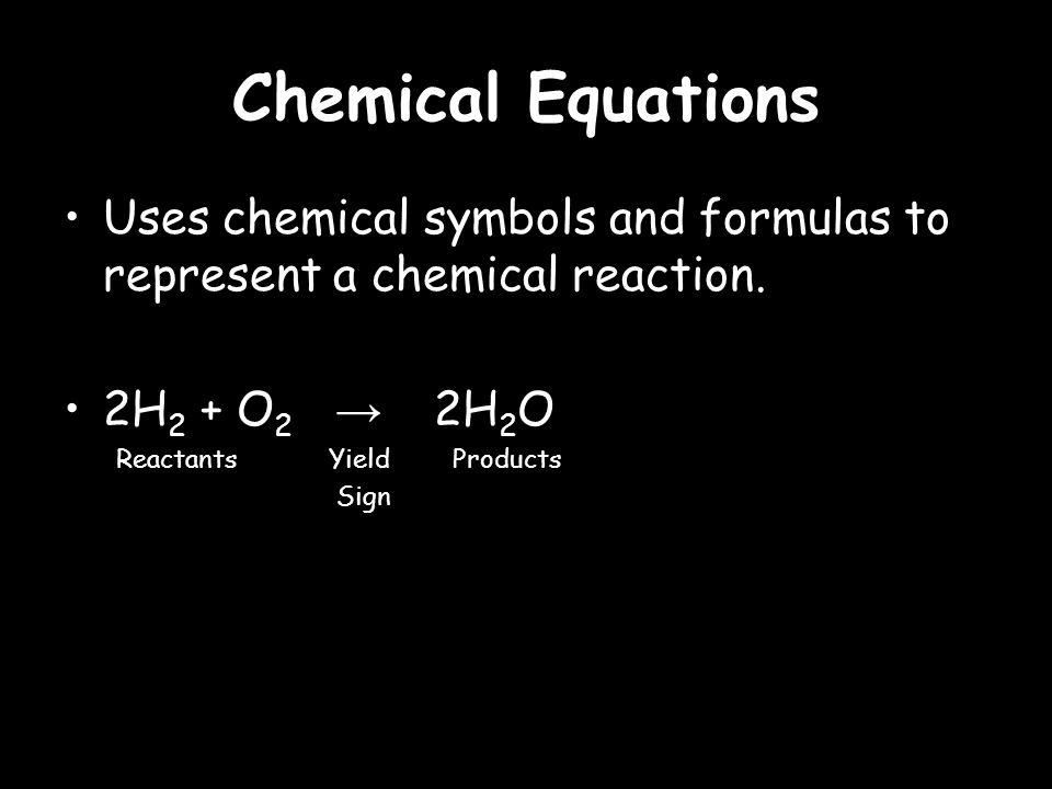 Chemical Equations Uses chemical symbols and formulas to represent a chemical reaction.