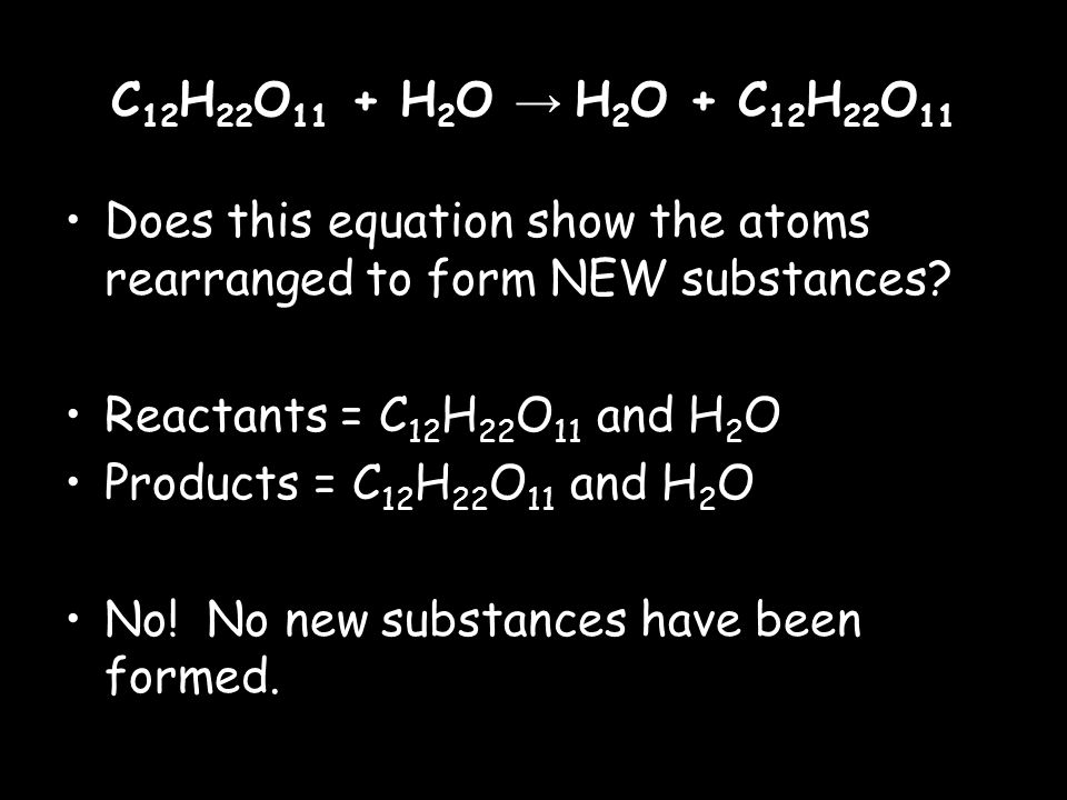 C 12 H 22 O 11 + H 2 O → H 2 O + C 12 H 22 O 11 Does this equation show the atoms rearranged to form NEW substances.