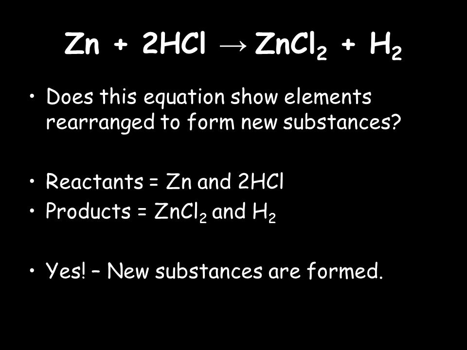 Zn + 2HCl → ZnCl 2 + H 2 Does this equation show elements rearranged to form new substances.