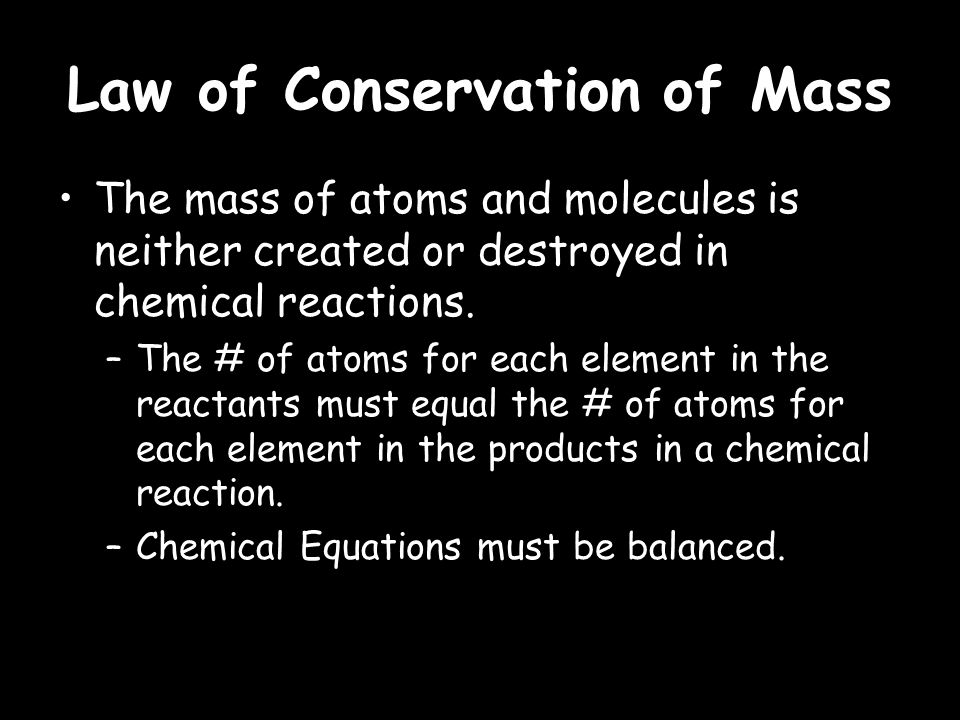 Law of Conservation of Mass The mass of atoms and molecules is neither created or destroyed in chemical reactions.