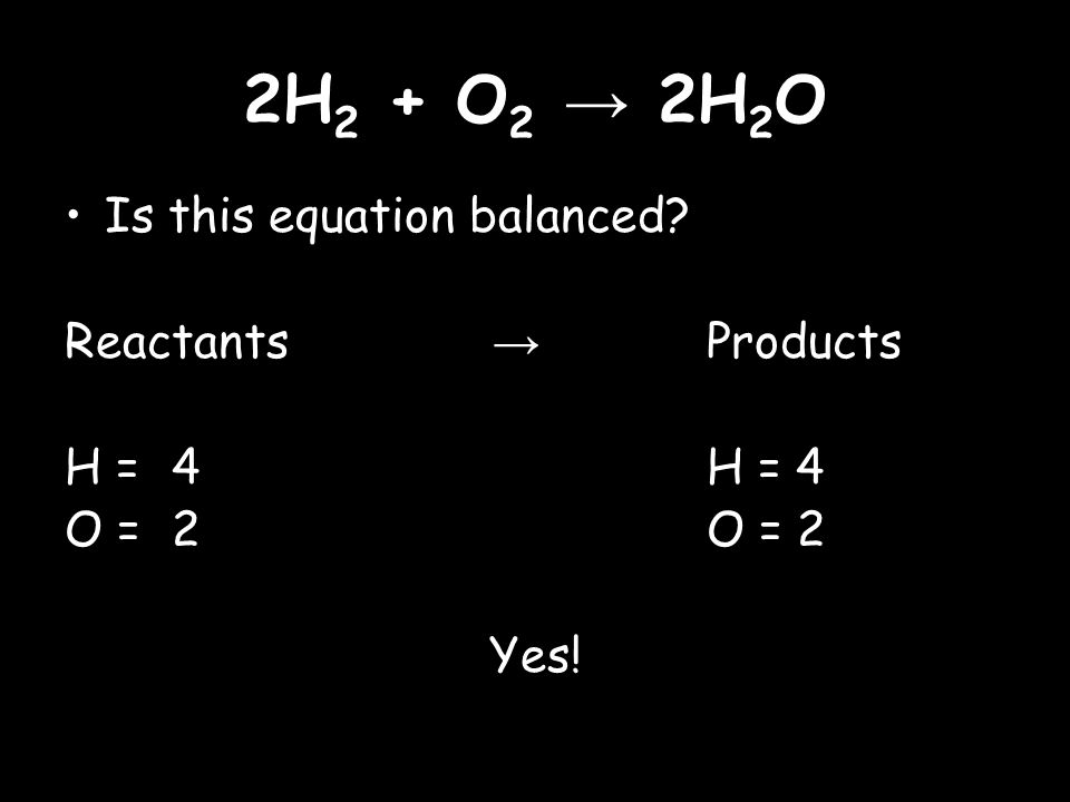 2H 2 + O 2 → 2H 2 O Is this equation balanced Reactants → Products H = 4H = 4 O =2O = 2 Yes!