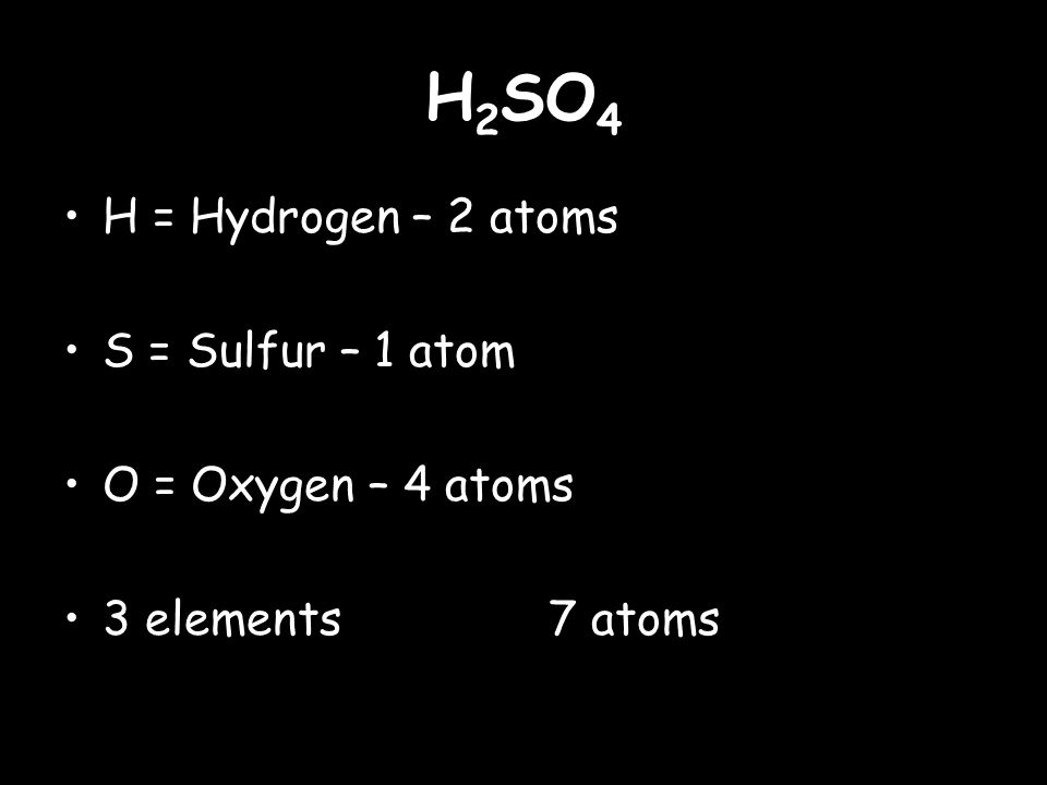 H 2 SO 4 H = Hydrogen – 2 atoms S = Sulfur – 1 atom O = Oxygen – 4 atoms 3 elements 7 atoms