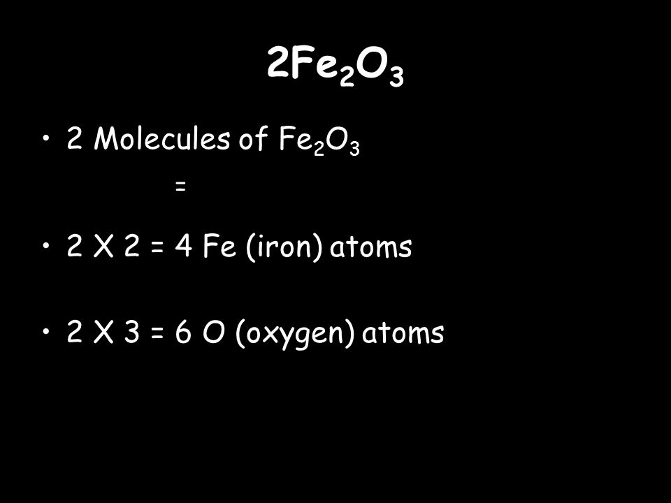 2Fe 2 O 3 2 Molecules of Fe 2 O 3 = 2 X 2 = 4 Fe (iron) atoms 2 X 3 = 6 O (oxygen) atoms
