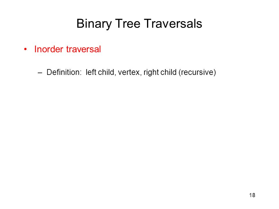 18 Binary Tree Traversals Inorder traversal –Definition: left child, vertex, right child (recursive)