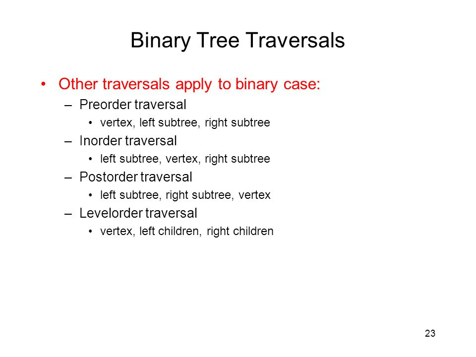 23 Binary Tree Traversals Other traversals apply to binary case: –Preorder traversal vertex, left subtree, right subtree –Inorder traversal left subtree, vertex, right subtree –Postorder traversal left subtree, right subtree, vertex –Levelorder traversal vertex, left children, right children