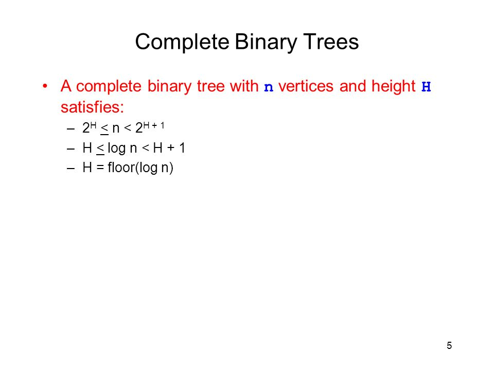 5 Complete Binary Trees A complete binary tree with n vertices and height H satisfies: –2 H < n < 2 H + 1 –H < log n < H + 1 –H = floor(log n)