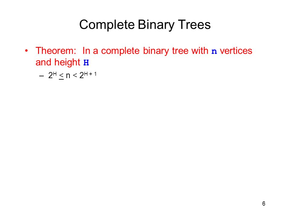 6 Complete Binary Trees Theorem: In a complete binary tree with n vertices and height H –2 H < n < 2 H + 1