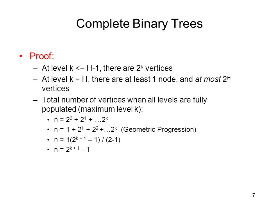 7 Complete Binary Trees Proof: –At level k <= H-1, there are 2 k vertices –At level k = H, there are at least 1 node, and at most 2 H vertices –Total number of vertices when all levels are fully populated (maximum level k): n = …2 k n = …2 k (Geometric Progression) n = 1(2 k + 1 – 1) / (2-1) n = 2 k