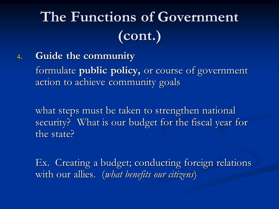 The Functions of Government (cont.) 4. Guide the community formulate public policy, or course of government action to achieve community goals what ste