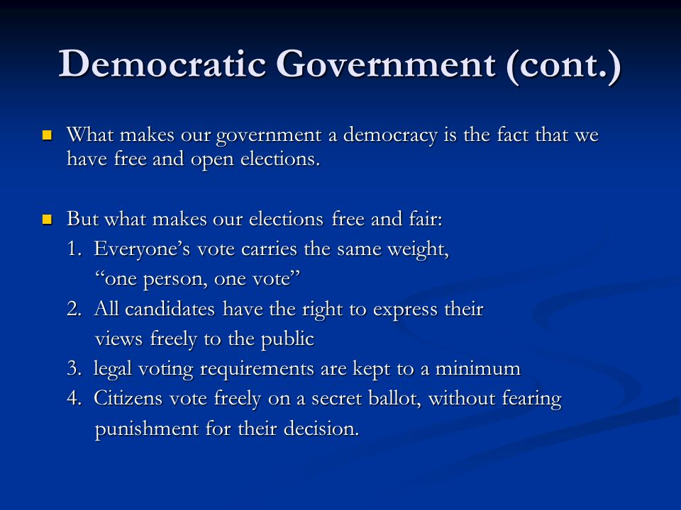 Democratic Government (cont.) What makes our government a democracy is the fact that we have free and open elections. What makes our government a demo