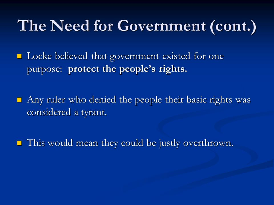 The Need for Government (cont.) Locke believed that government existed for one purpose: protect the people's rights. Locke believed that government ex