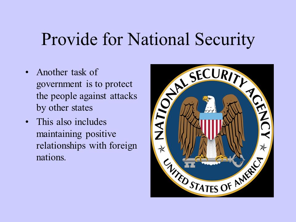 Provide for National Security Another task of government is to protect the people against attacks by other states This also includes maintaining positive relationships with foreign nations.