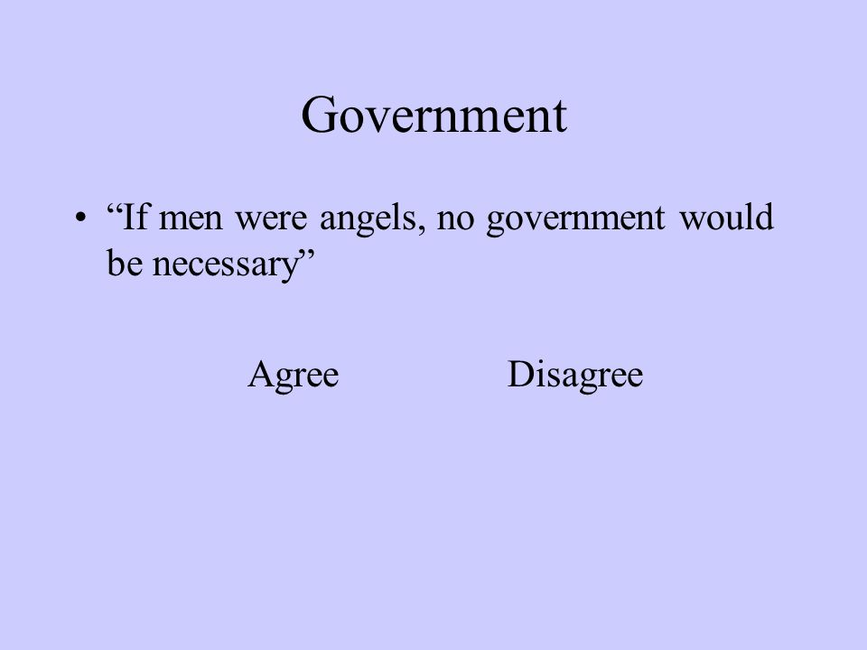Government If men were angels, no government would be necessary AgreeDisagree