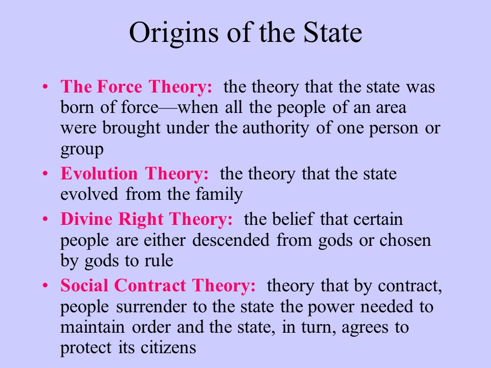 Origins of the State The Force Theory: the theory that the state was born of force—when all the people of an area were brought under the authority of one person or group Evolution Theory: the theory that the state evolved from the family Divine Right Theory: the belief that certain people are either descended from gods or chosen by gods to rule Social Contract Theory: theory that by contract, people surrender to the state the power needed to maintain order and the state, in turn, agrees to protect its citizens