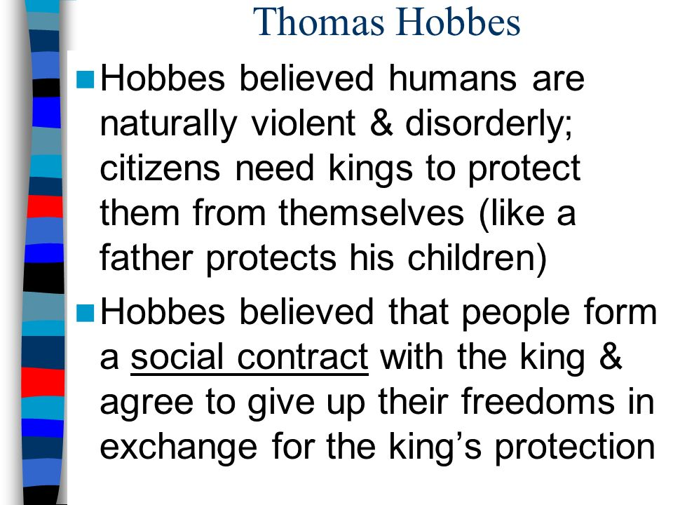 Thomas Hobbes Hobbes believed humans are naturally violent & disorderly; citizens need kings to protect them from themselves (like a father protects his children) Hobbes believed that people form a social contract with the king & agree to give up their freedoms in exchange for the king's protection