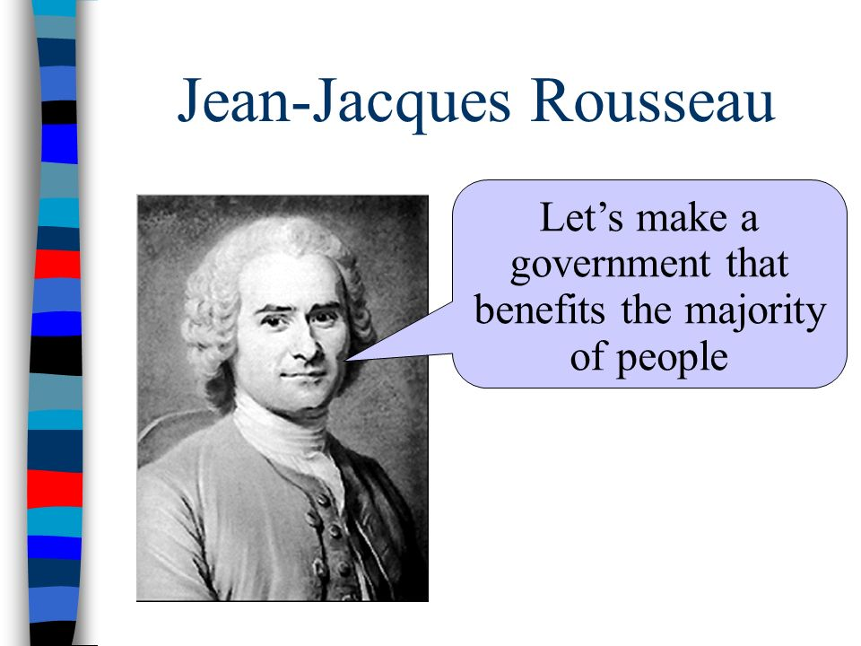 Jean-Jacques Rousseau Let's make a government that benefits the majority of people
