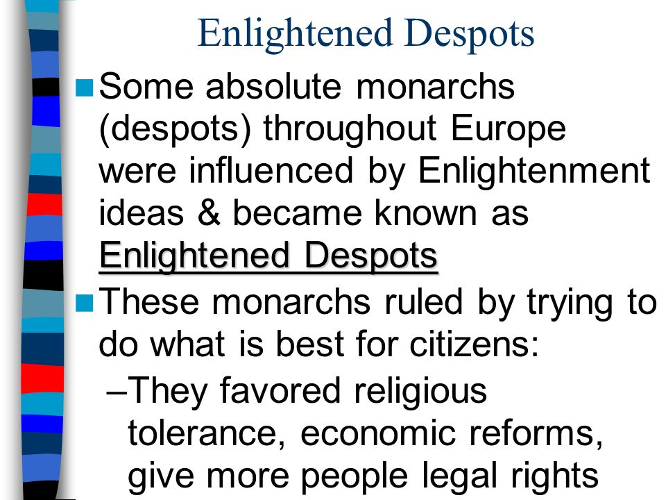 Enlightened Despots Enlightened Despots Some absolute monarchs (despots) throughout Europe were influenced by Enlightenment ideas & became known as Enlightened Despots These monarchs ruled by trying to do what is best for citizens: –They favored religious tolerance, economic reforms, give more people legal rights