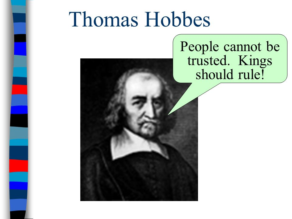 Thomas Hobbes People cannot be trusted. Kings should rule!