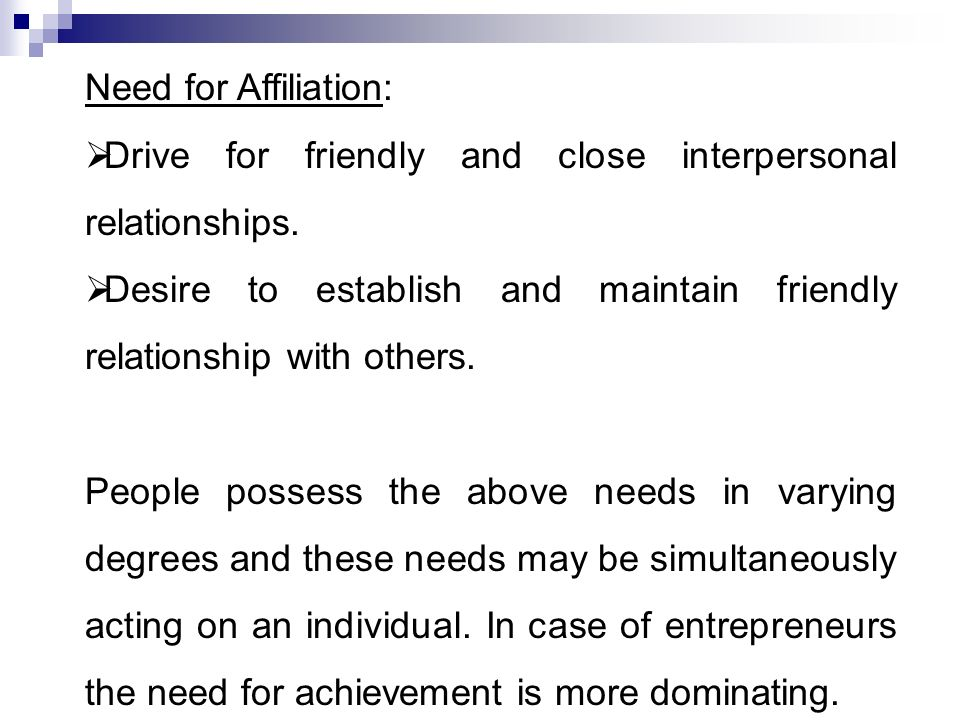 Need for Affiliation:  Drive for friendly and close interpersonal relationships.  Desire to establish and maintain friendly relationship with others