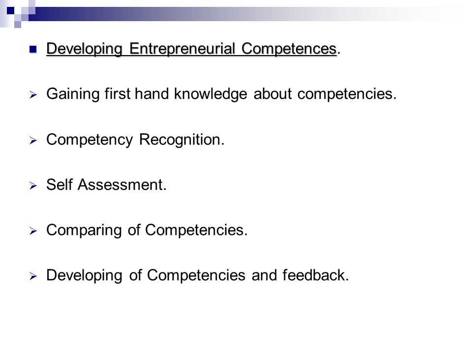 Developing Entrepreneurial Competences Developing Entrepreneurial Competences.  Gaining first hand knowledge about competencies.  Competency Recogni