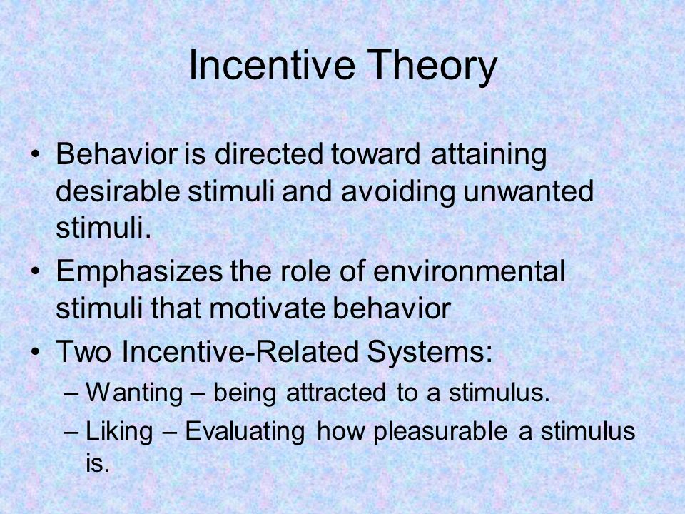 Incentive Theory Behavior is directed toward attaining desirable stimuli and avoiding unwanted stimuli.