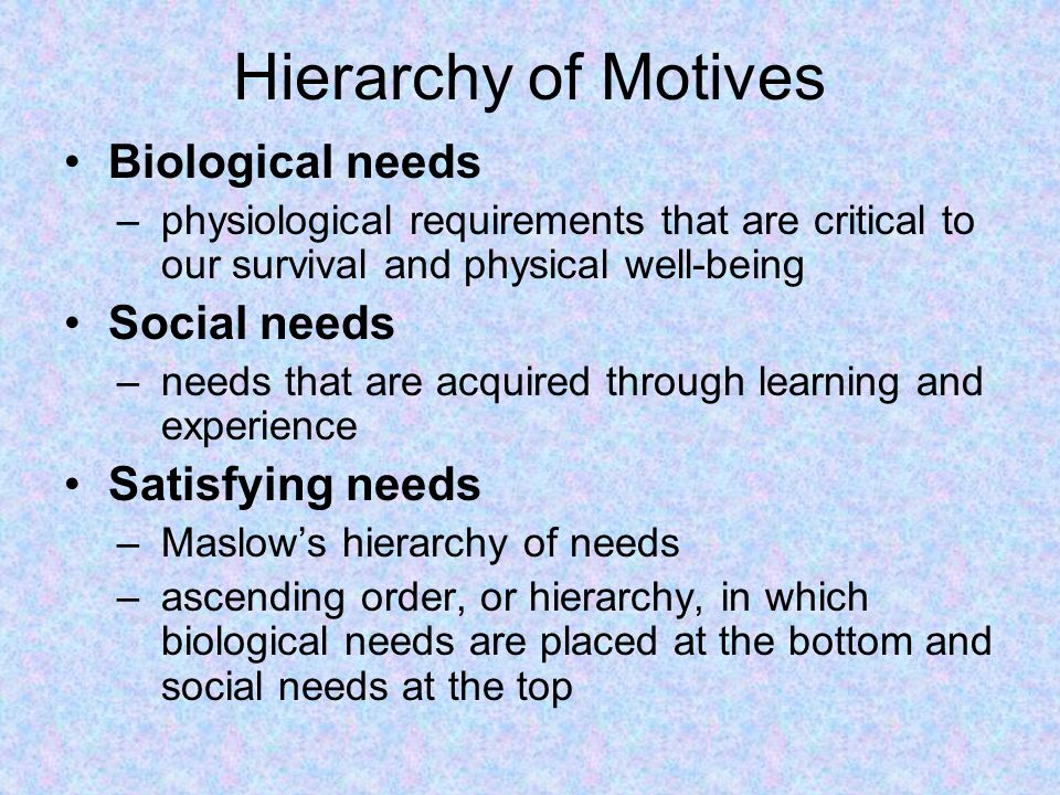 Hierarchy of Motives Biological needs –physiological requirements that are critical to our survival and physical well-being Social needs –needs that are acquired through learning and experience Satisfying needs –Maslow's hierarchy of needs –ascending order, or hierarchy, in which biological needs are placed at the bottom and social needs at the top