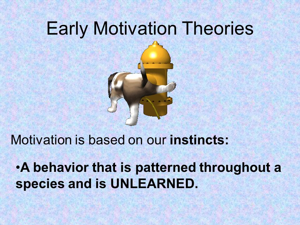 Early Motivation Theories Motivation is based on our instincts: A behavior that is patterned throughout a species and is UNLEARNED.
