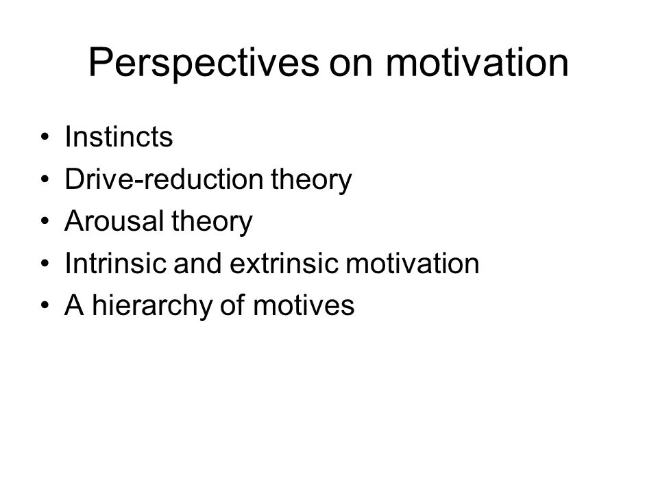 Perspectives on motivation Instincts Drive-reduction theory Arousal theory Intrinsic and extrinsic motivation A hierarchy of motives