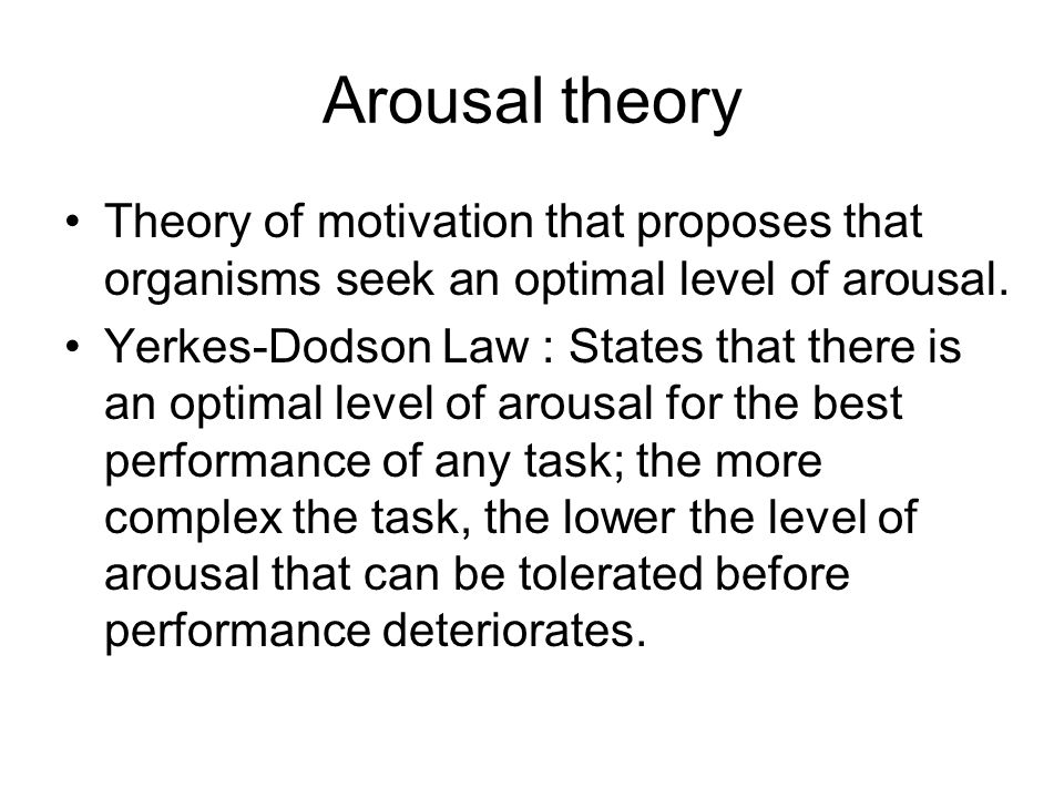 Arousal theory Theory of motivation that proposes that organisms seek an optimal level of arousal.