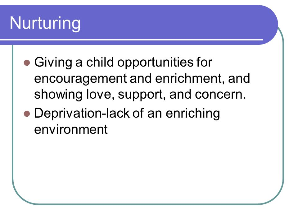 Nurturing Giving a child opportunities for encouragement and enrichment, and showing love, support, and concern. Deprivation-lack of an enriching envi