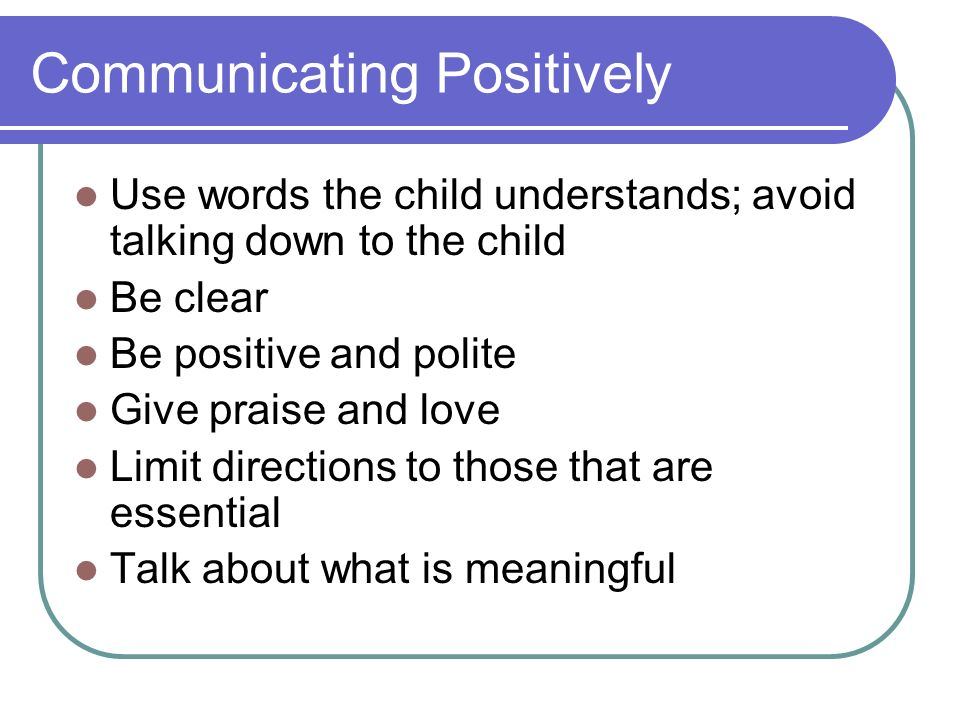 Communicating Positively Use words the child understands; avoid talking down to the child Be clear Be positive and polite Give praise and love Limit d
