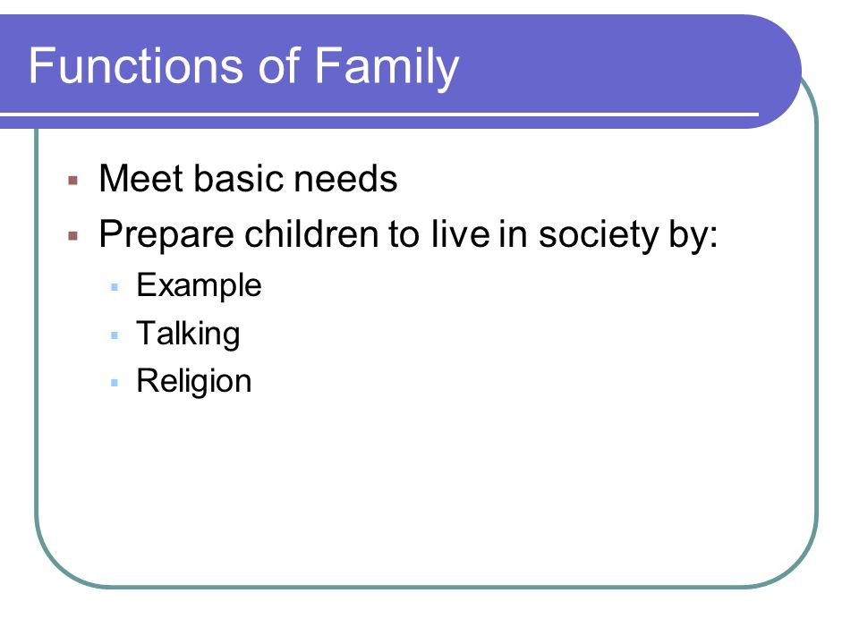 Functions of Family  Meet basic needs  Prepare children to live in society by:  Example  Talking  Religion