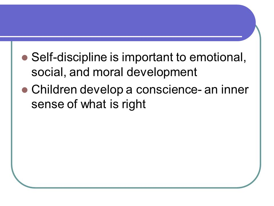 Self-discipline is important to emotional, social, and moral development Children develop a conscience- an inner sense of what is right